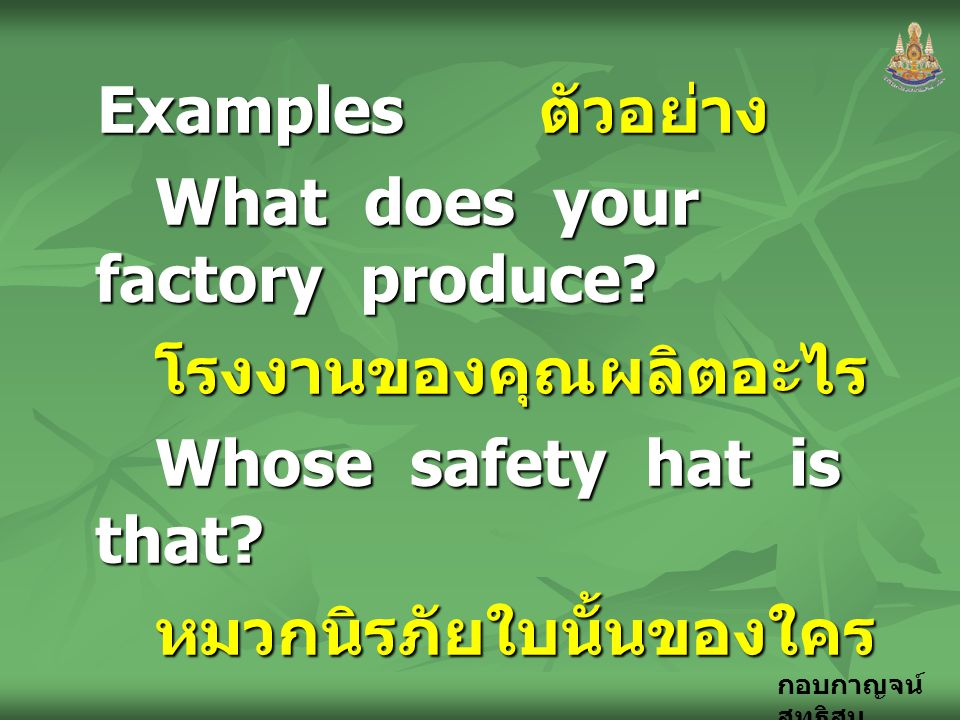 Examples ตัวอย่าง What does your factory produce โรงงานของคุณผลิตอะไร. Whose safety hat is that