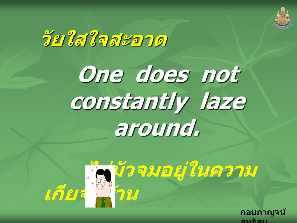 One does not constantly laze around.