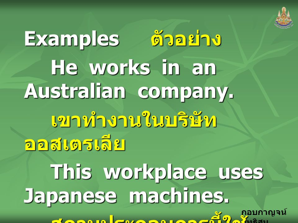 Examples ตัวอย่าง He works in an Australian company. เขาทำงานในบริษัทออสเตรเลีย. This workplace uses Japanese machines.