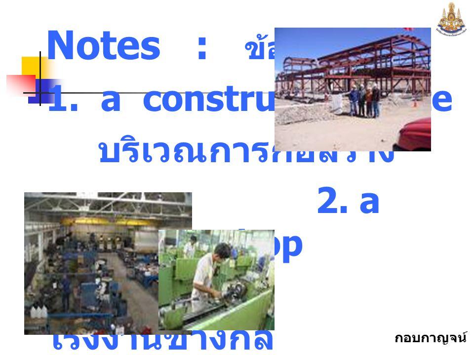 Notes : ข้อสังเกต 1. a construction site บริเวณการก่อสร้าง