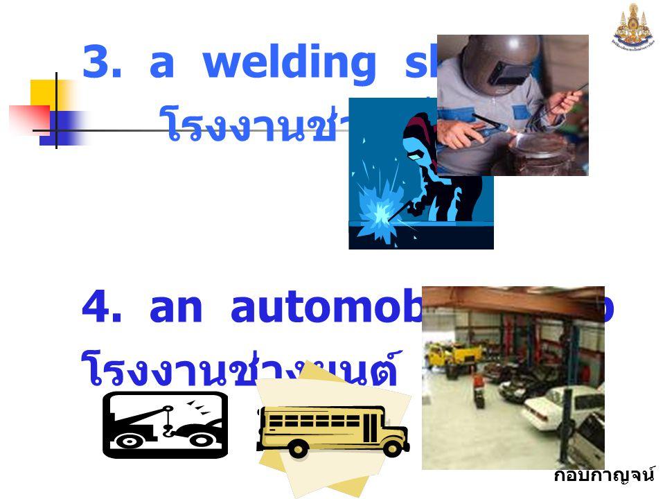 3. a welding shop โรงงานช่างเชื่อม 4. an automobile shop โรงงานช่างยนต์