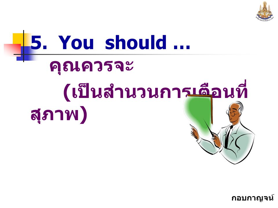 5. You should … คุณควรจะ (เป็นสำนวนการเตือนที่สุภาพ)