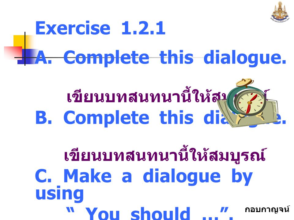 Exercise 1.2.1 A. Complete this dialogue. เขียนบทสนทนานี้ให้สมบูรณ์ B. Complete this dialogue.