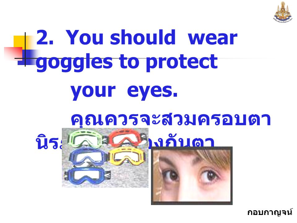 2. You should wear goggles to protect