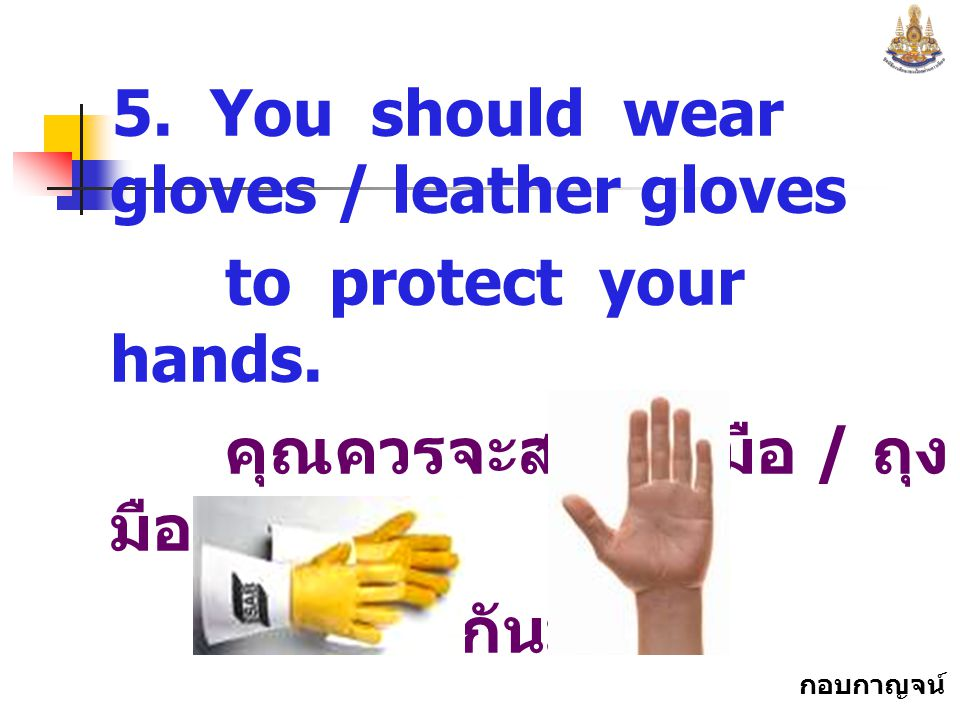 5. You should wear gloves / leather gloves
