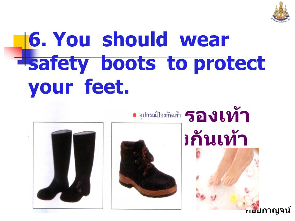 6. You should wear safety boots to protect your feet.
