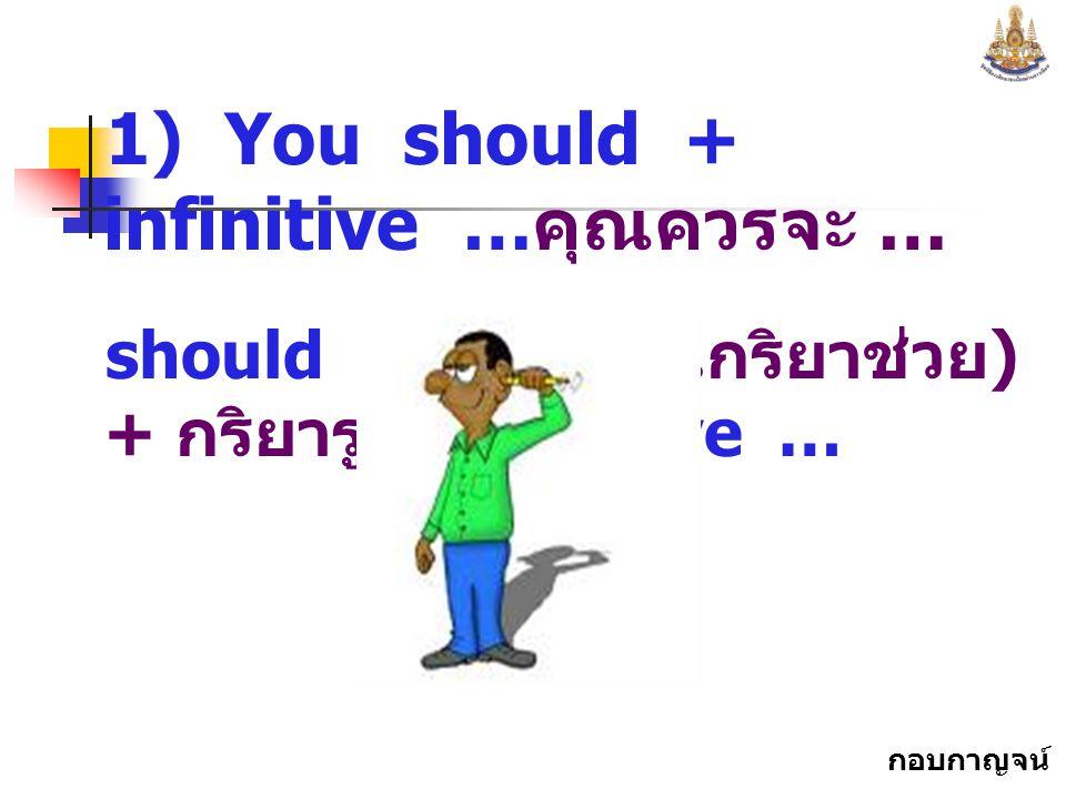 1) You should + infinitive …คุณควรจะ …