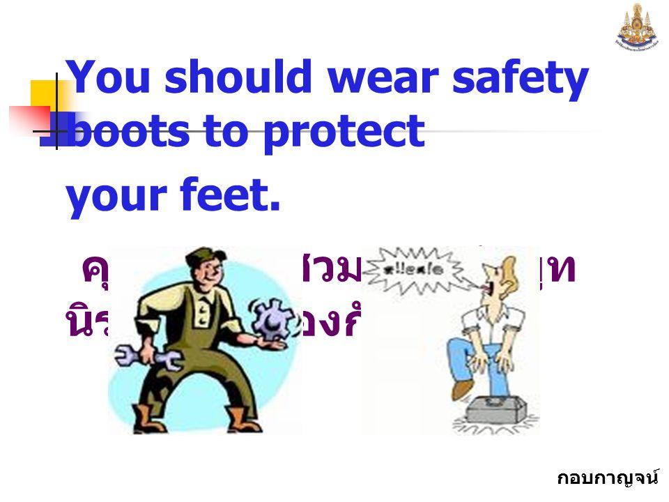 คุณควรจะสวมรองเท้าบูทนิรภัยเพื่อป้องกันเท้า