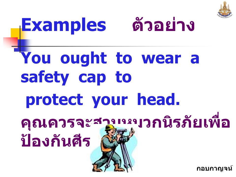 Examples ตัวอย่าง You ought to wear a safety cap to protect your head.