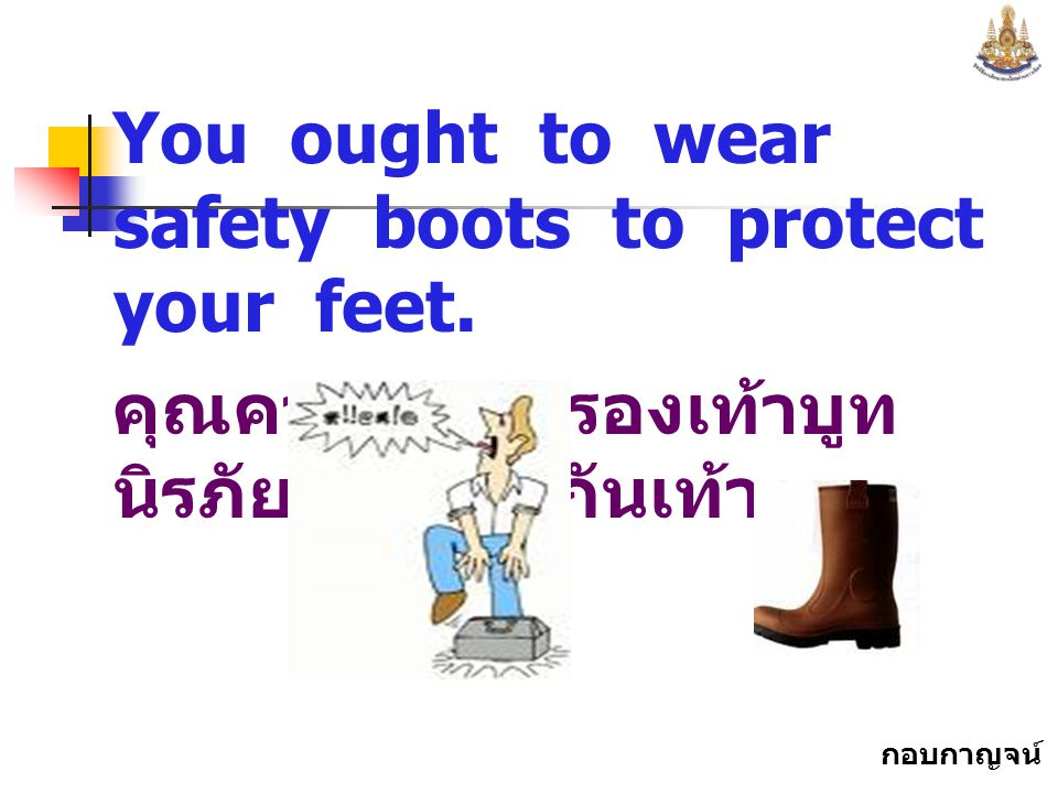 You ought to wear safety boots to protect your feet.
