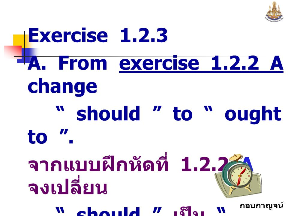Exercise 1.2.3 A. From exercise 1.2.2 A change. should to ought to . จากแบบฝึกหัดที่ 1.2.2 A จงเปลี่ยน.