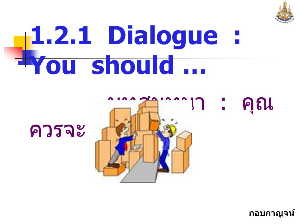 1.2.1 Dialogue : You should … บทสนทนา : คุณควรจะ ...