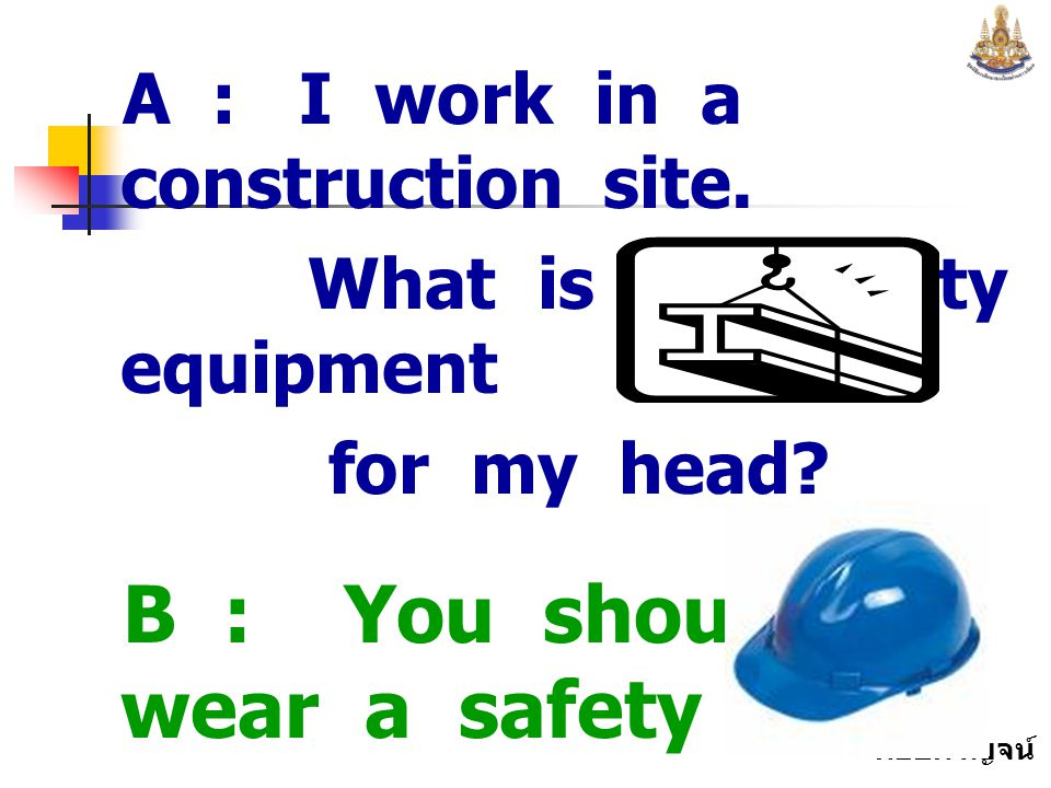 B : You should wear a safety cap to protect your head.