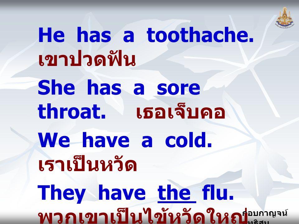 He has a toothache. เขาปวดฟัน