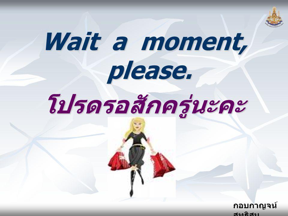 Wait a moment, please. โปรดรอสักครู่นะคะ