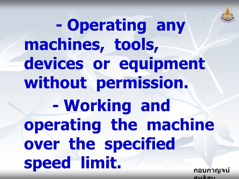 - Operating any machines, tools, devices or equipment without permission.