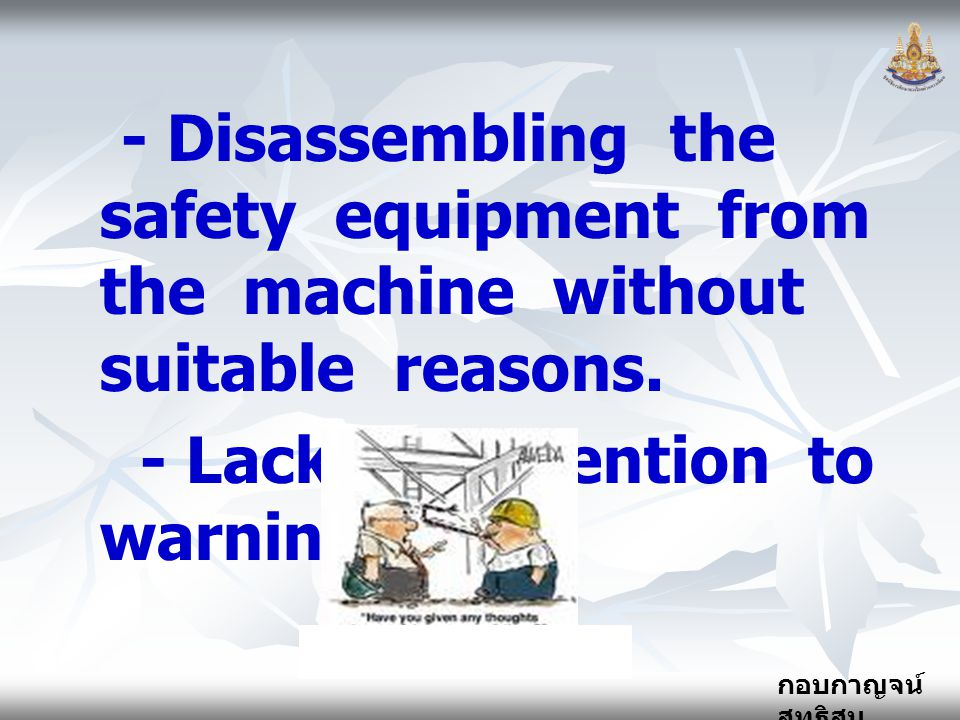 - Disassembling the safety equipment from the machine without suitable reasons.