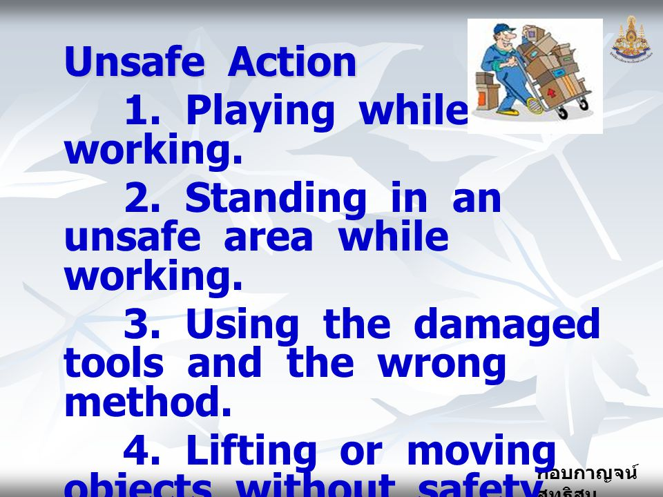 Unsafe Action 1. Playing while working. 2. Standing in an unsafe area while working.