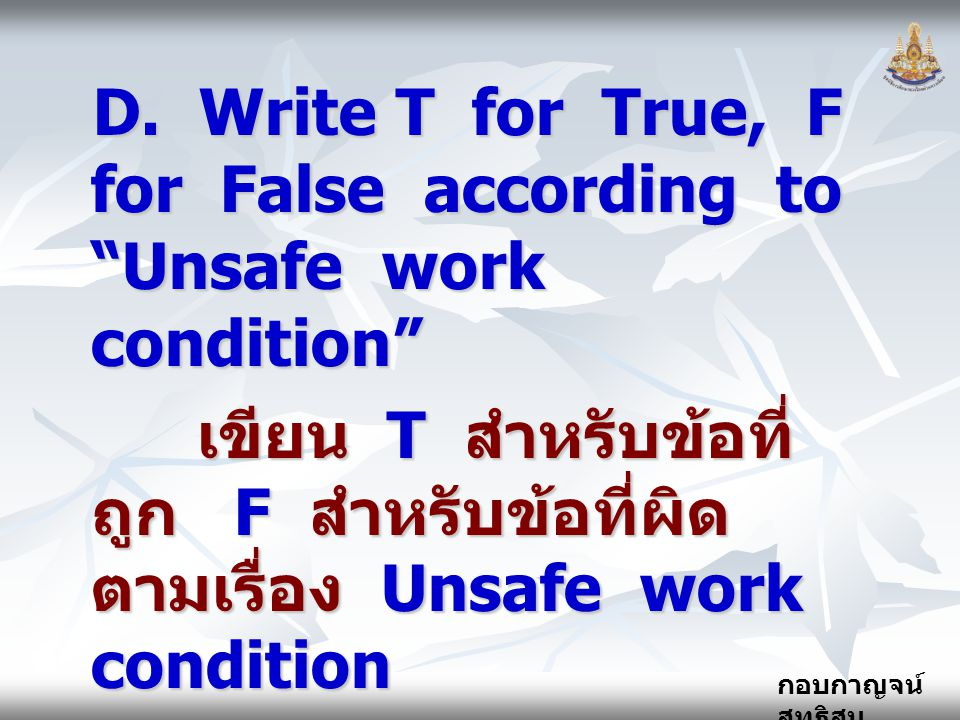 D. Write T for True, F for False according to Unsafe work condition