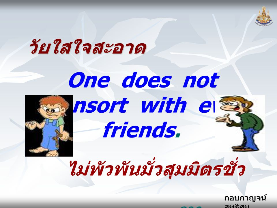 One does not consort with evil friends. ไม่พัวพันมั่วสุมมิตรชั่ว