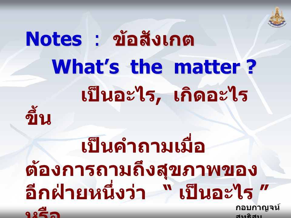 Notes : ข้อสังเกต What's the matter เป็นอะไร, เกิดอะไรขึ้น. เป็นคำถามเมื่อต้องการถามถึงสุขภาพของอีกฝ่ายหนึ่งว่า เป็นอะไร หรือ.