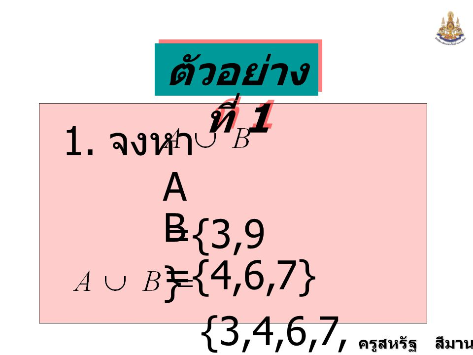 ตัวอย่างที่ 1 1. จงหา A ={3,9} B ={4,6,7} {3,4,6,7,9}
