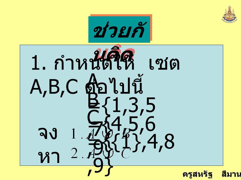 ช่วยกันคิด 1. กำหนดให้ เซต A,B,C ต่อไปนี้ A ={1,3,5,7} B ={4,5,6,9} C ={{1},4,8,9} จงหา