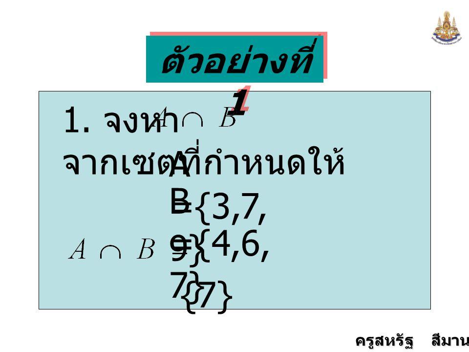 ตัวอย่างที่ 1 1. จงหา จากเซตที่กำหนดให้ A ={3,7,9} B ={4,6,7} {7}