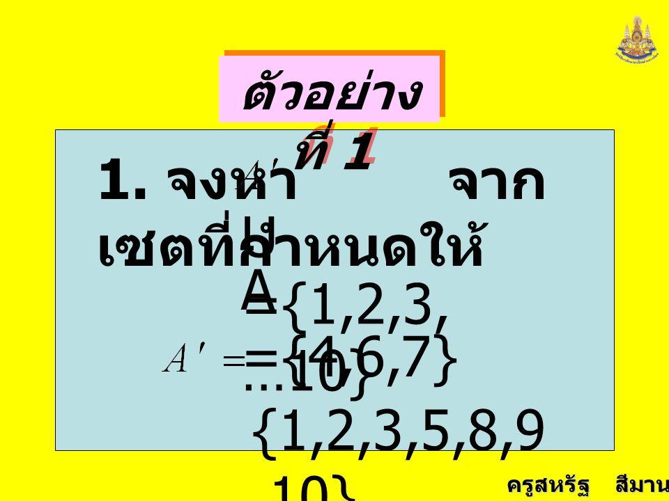1. จงหา จากเซตที่กำหนดให้ U ={1,2,3,…10} A ={4,6,7} {1,2,3,5,8,9,10}