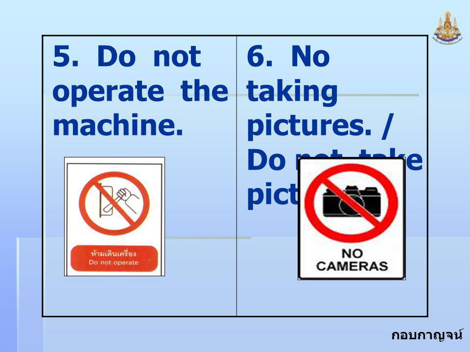 5. Do not operate the machine.