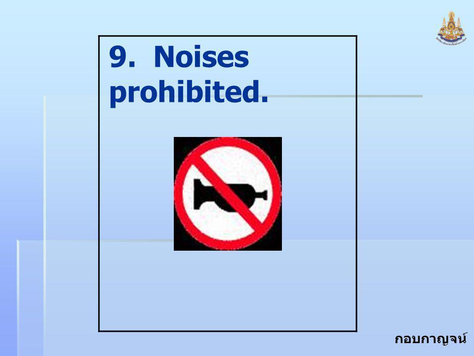 9. Noises prohibited.