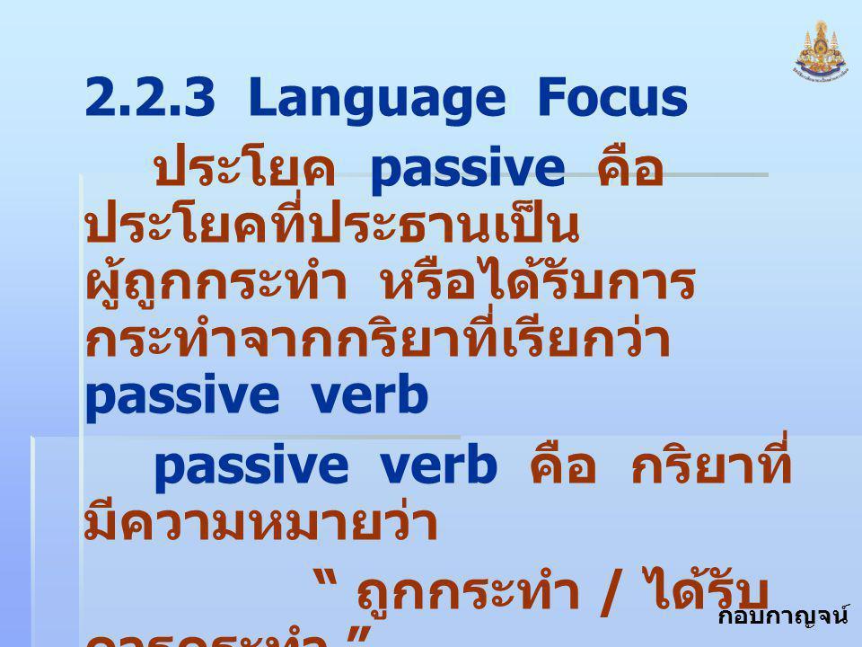 2.2.3 Language Focus ประโยค passive คือ ประโยคที่ประธานเป็นผู้ถูกกระทำ หรือได้รับการกระทำจากกริยาที่เรียกว่า passive verb.