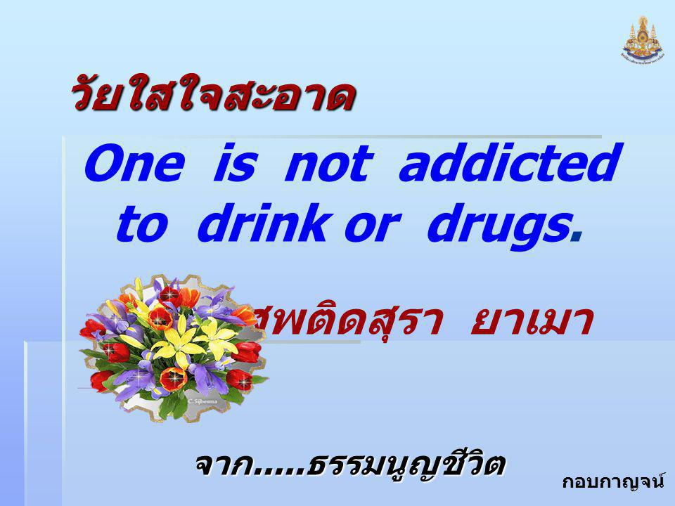 One is not addicted to drink or drugs.