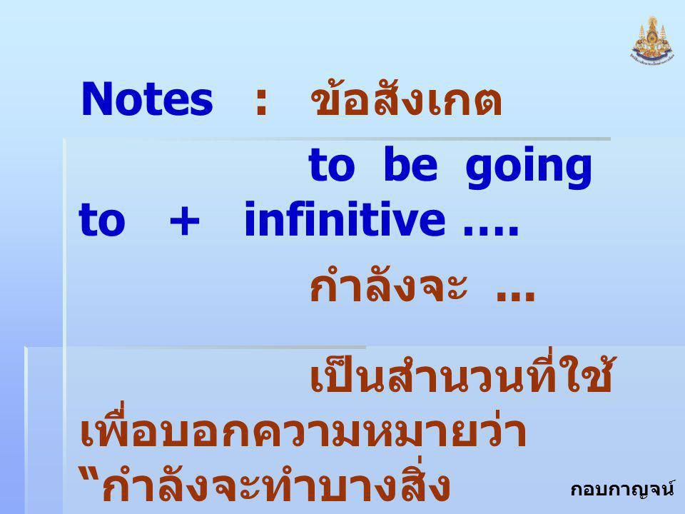 Notes : ข้อสังเกต to be going to + infinitive ….