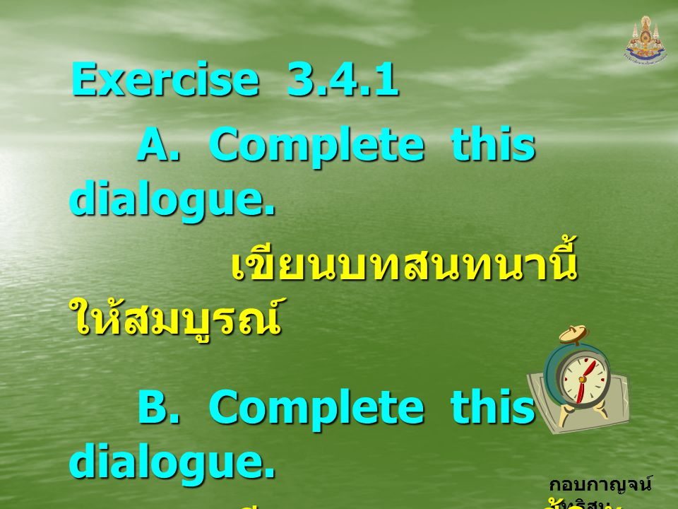 Exercise 3.4.1 A. Complete this dialogue. เขียนบทสนทนานี้ให้สมบูรณ์ B.