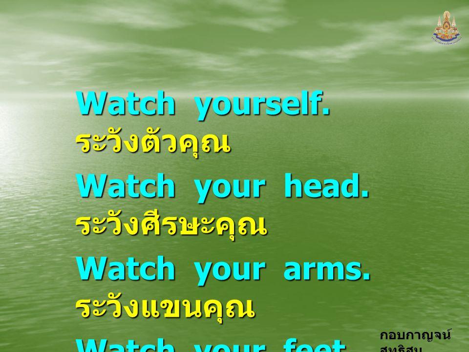 Watch yourself. ระวังตัวคุณ