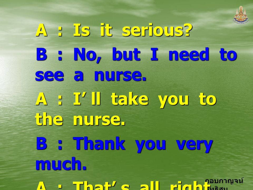A : Is it serious B : No, but I need to see a nurse. A : I' ll take you to the nurse.