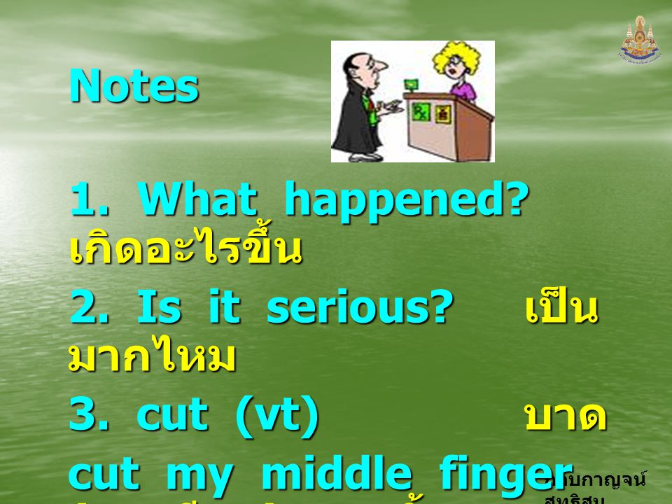 Notes 1. What happened เกิดอะไรขึ้น. 2. Is it serious เป็นมากไหม. 3. cut (vt) บาด.