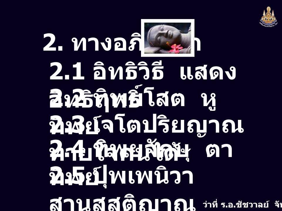2. ทางอภิญญา 2.1 อิทธิวิธี แสดงอิทธิฤทธิ์ 2.2 ทิพยโสต หูทิพย์ 2.3 เจโตปริยญาณ ทายใจคนได้ 2.4 ทิพยจักษุ ตาทิพย์