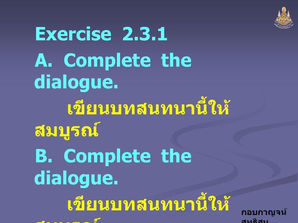 Exercise 2.3.1 A. Complete the dialogue. เขียนบทสนทนานี้ให้สมบูรณ์ B. Complete the dialogue.