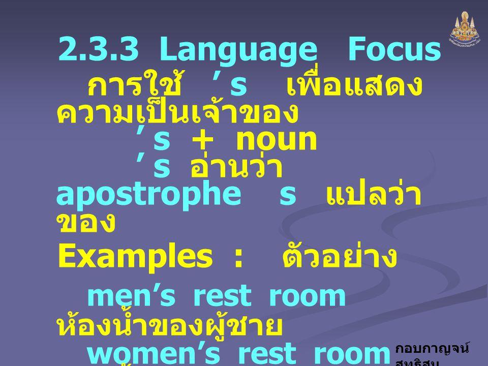 2.3.3 Language Focus การใช้ ' s เพื่อแสดงความเป็นเจ้าของ ' s + noun ' s อ่านว่า apostrophe s แปลว่า ของ.