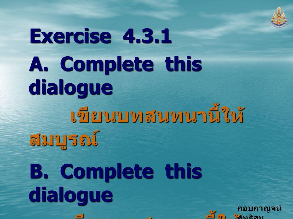 Exercise 4.3.1 A. Complete this dialogue เขียนบทสนทนานี้ให้สมบูรณ์ B. Complete this dialogue