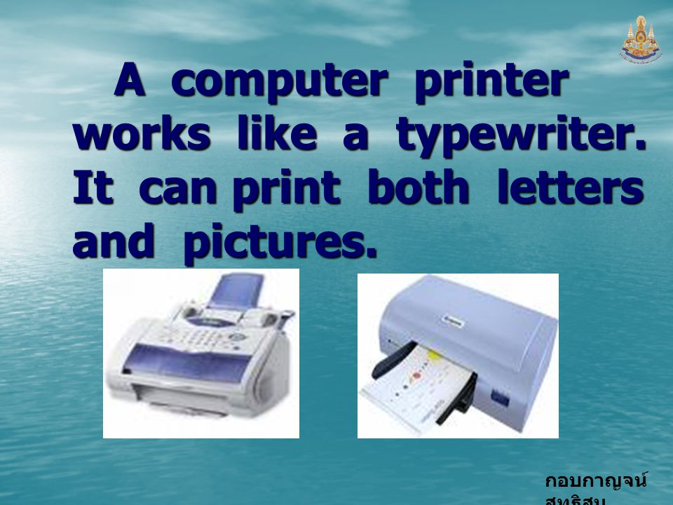 A computer printer works like a typewriter