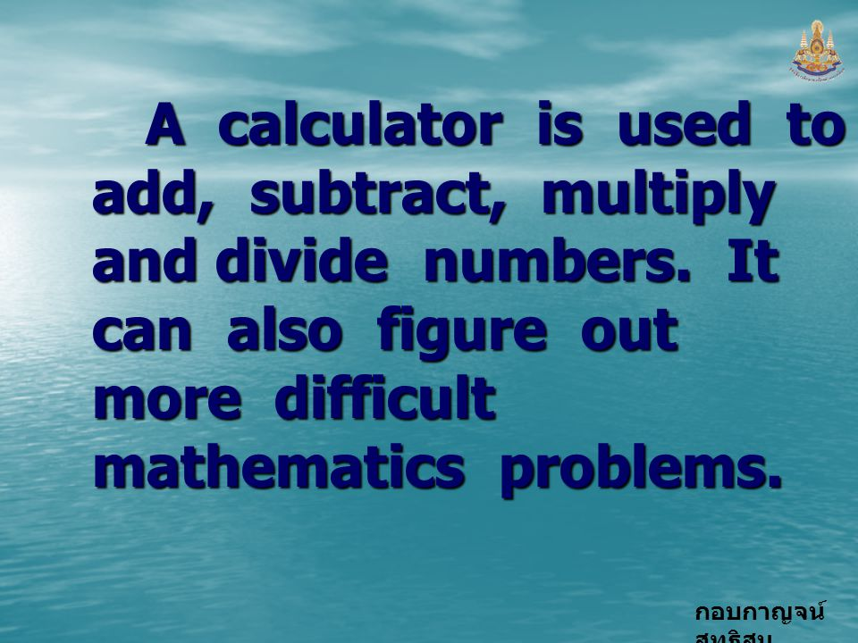 A calculator is used to add, subtract, multiply and divide numbers