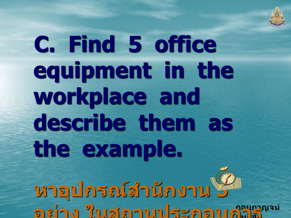 C. Find 5 office equipment in the workplace and describe them as the example.