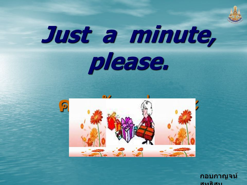 Just a minute, please. คอยสักครู่นะคะ
