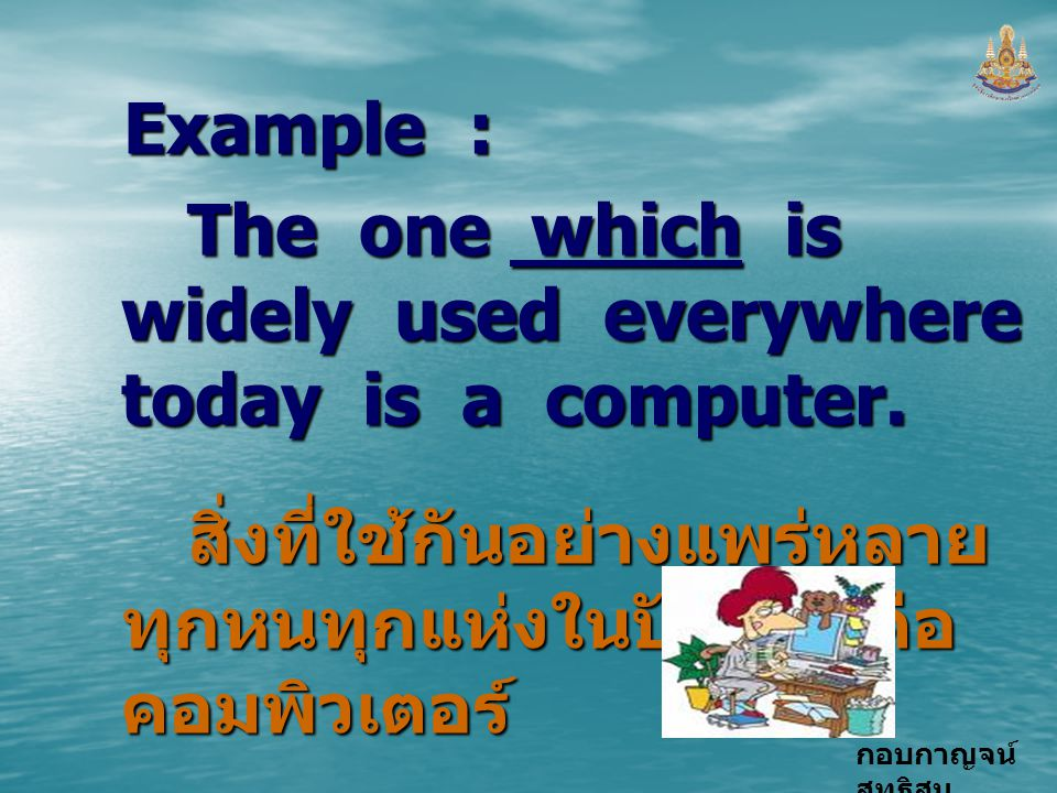 Example : The one which is widely used everywhere today is a computer.