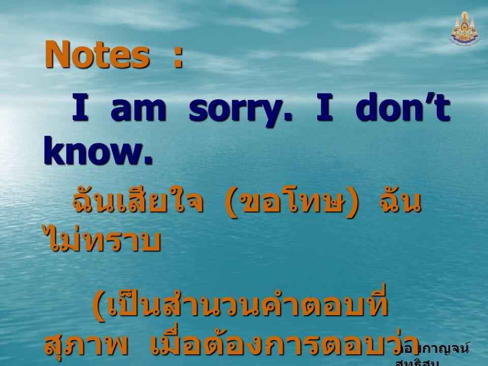Notes : I am sorry. I don't know. ฉันเสียใจ (ขอโทษ) ฉันไม่ทราบ
