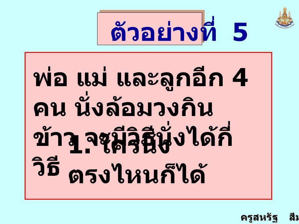 ตัวอย่างที่ 5 พ่อ แม่ และลูกอีก 4 คน นั่งล้อมวงกินข้าว จะมีวิธีนั่งได้กี่วิธี 1.