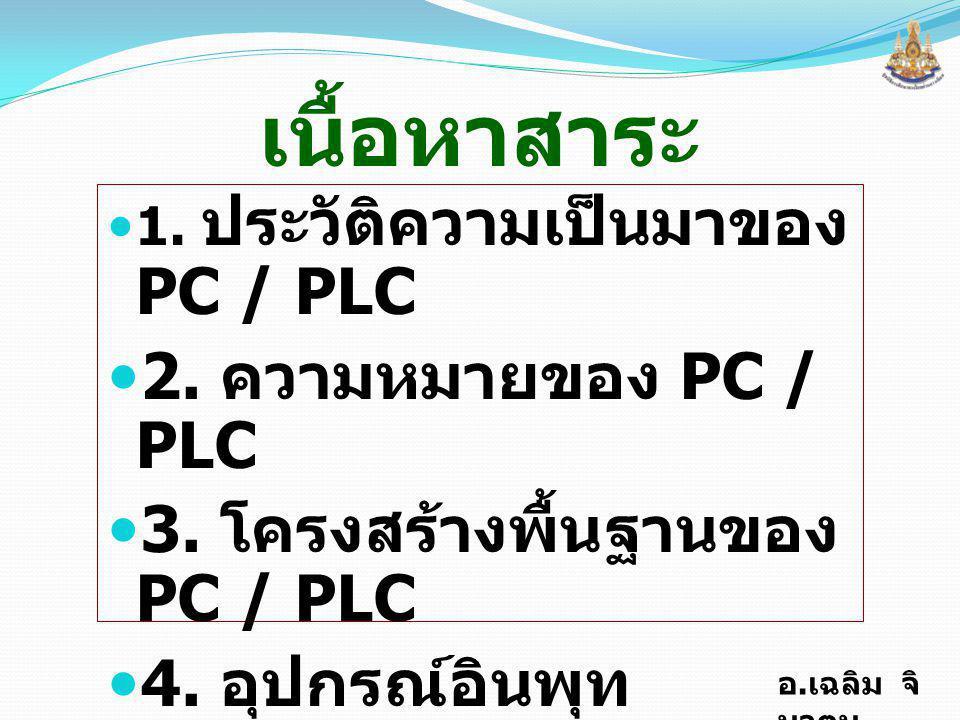 เนื้อหาสาระ 2. ความหมายของ PC / PLC 3. โครงสร้างพื้นฐานของ PC / PLC
